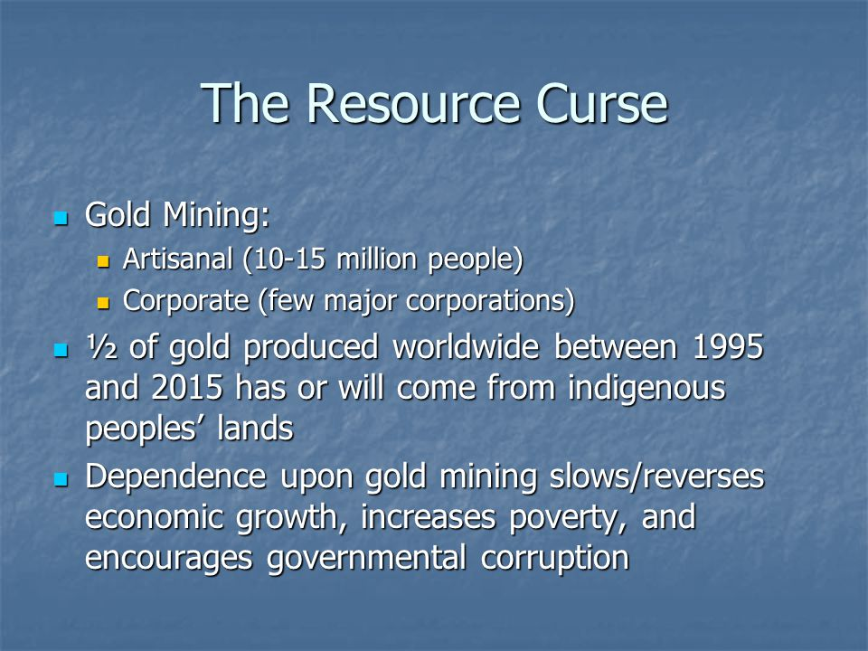 The Resource Curse Gold Mining: Gold Mining: Artisanal (10-15 million people) Artisanal (10-15 million people) Corporate (few major corporations) Corp