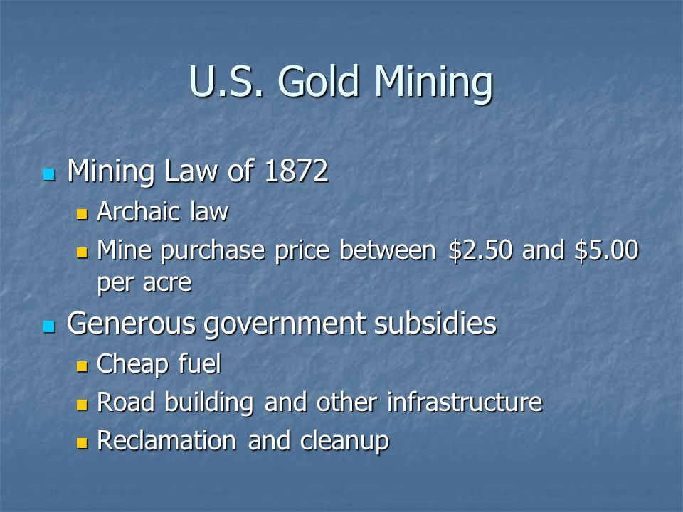 U.S. Gold Mining Mining Law of 1872 Mining Law of 1872 Archaic law Archaic law Mine purchase price between $2.50 and $5.00 per acre Mine purchase pric