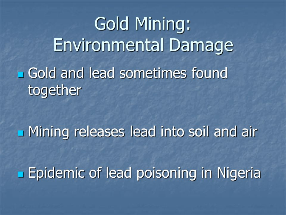 Gold Mining: Environmental Damage Gold and lead sometimes found together Gold and lead sometimes found together Mining releases lead into soil and air
