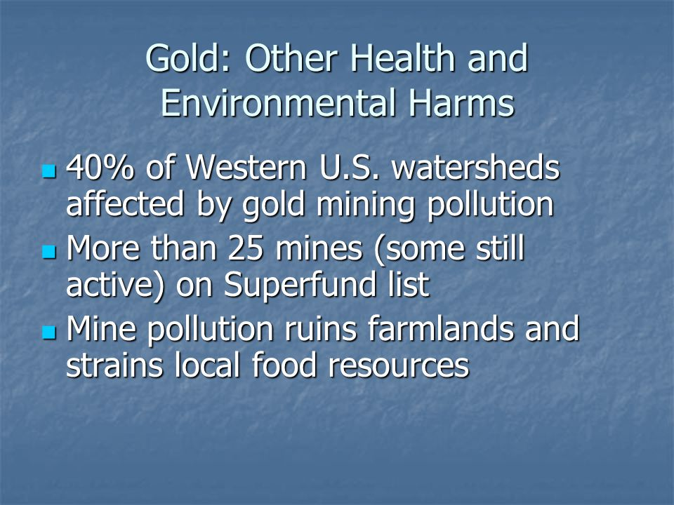 Gold: Other Health and Environmental Harms 40% of Western U.S. watersheds affected by gold mining pollution 40% of Western U.S. watersheds affected by