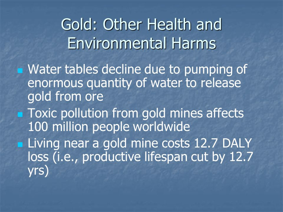 Gold: Other Health and Environmental Harms Water tables decline due to pumping of enormous quantity of water to release gold from ore Toxic pollution