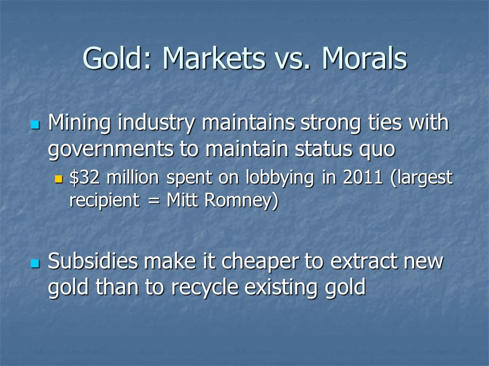 Gold: Markets vs. Morals Mining industry maintains strong ties with governments to maintain status quo Mining industry maintains strong ties with gove
