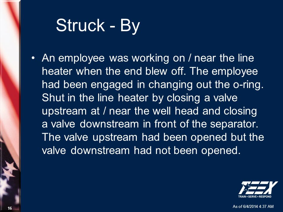 As of 6/4/2014 4:37 AM 16 Struck - By An employee was working on / near the line heater when the end blew off. The employee had been engaged in changi