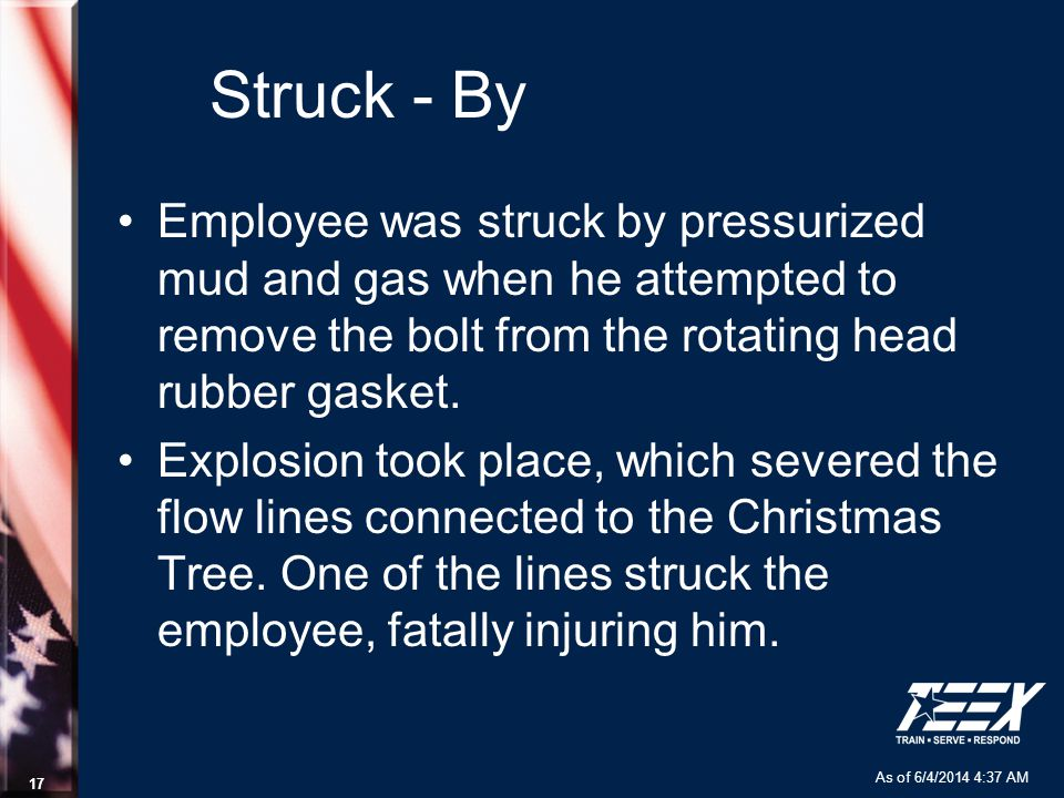 As of 6/4/2014 4:37 AM 17 Struck - By Employee was struck by pressurized mud and gas when he attempted to remove the bolt from the rotating head rubber gasket.