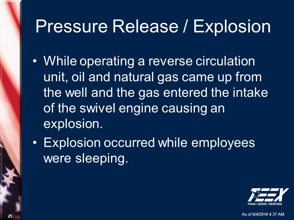 As of 6/4/2014 4:37 AM 25 Pressure Release / Explosion While operating a reverse circulation unit, oil and natural gas came up from the well and the g