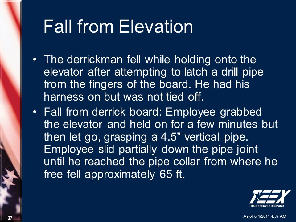 As of 6/4/2014 4:37 AM 27 Fall from Elevation The derrickman fell while holding onto the elevator after attempting to latch a drill pipe from the fing