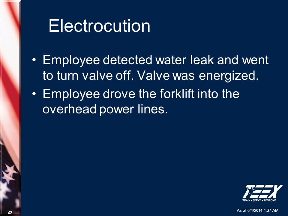 As of 6/4/2014 4:37 AM 29 Electrocution Employee detected water leak and went to turn valve off. Valve was energized. Employee drove the forklift into