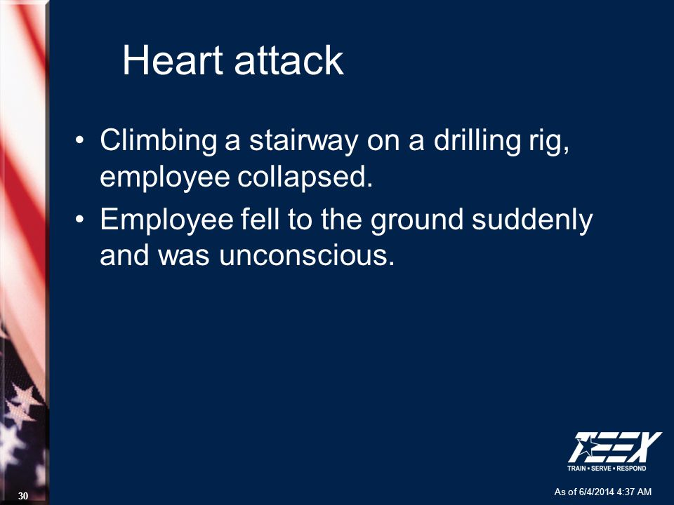As of 6/4/2014 4:37 AM 30 Heart attack Climbing a stairway on a drilling rig, employee collapsed.