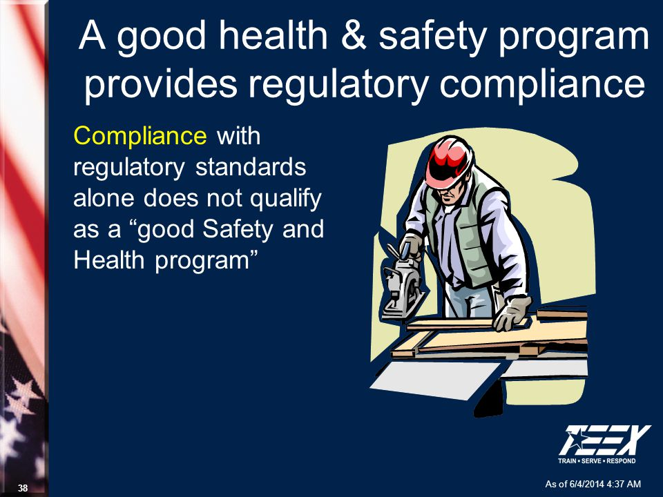 As of 6/4/2014 4:37 AM 38 A good health & safety program provides regulatory compliance Compliance with regulatory standards alone does not qualify as a good Safety and Health program