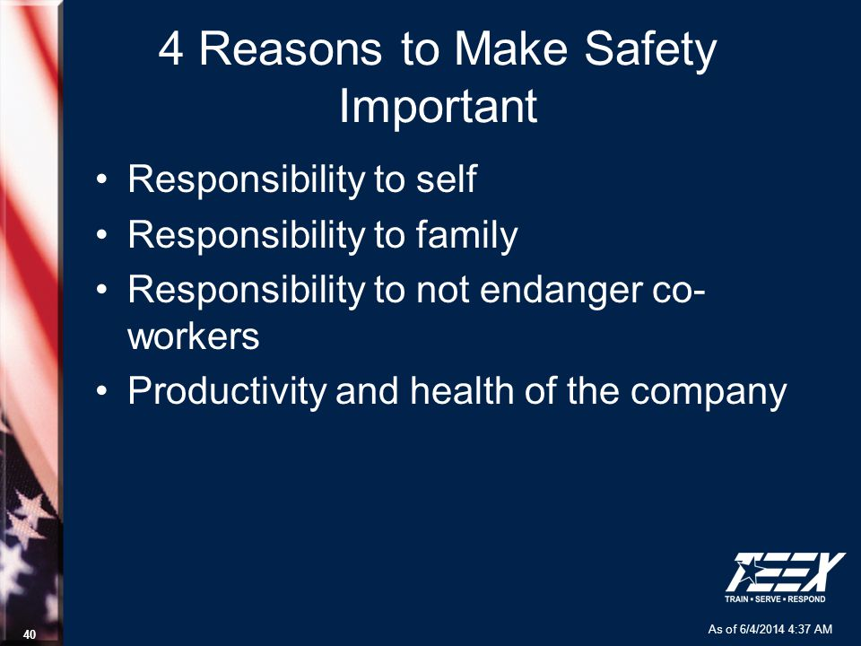 As of 6/4/2014 4:37 AM 40 4 Reasons to Make Safety Important Responsibility to self Responsibility to family Responsibility to not endanger co- worker