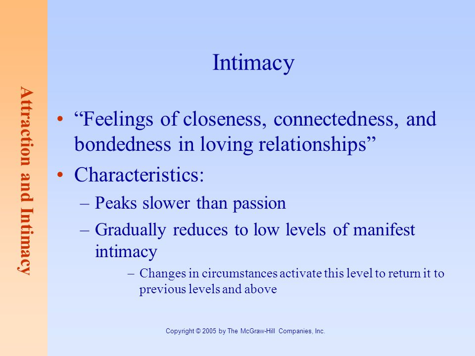 Attraction and Intimacy Copyright © 2005 by The McGraw-Hill Companies, Inc. Intimacy Feelings of closeness, connectedness, and bondedness in loving re