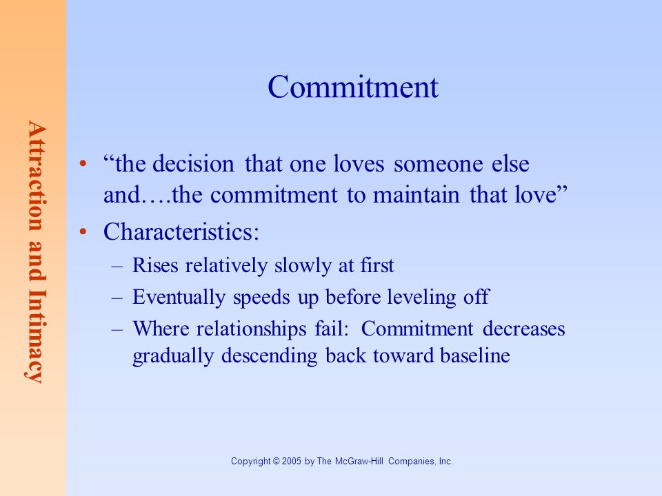 Attraction and Intimacy Copyright © 2005 by The McGraw-Hill Companies, Inc. Commitment the decision that one loves someone else and….the commitment to