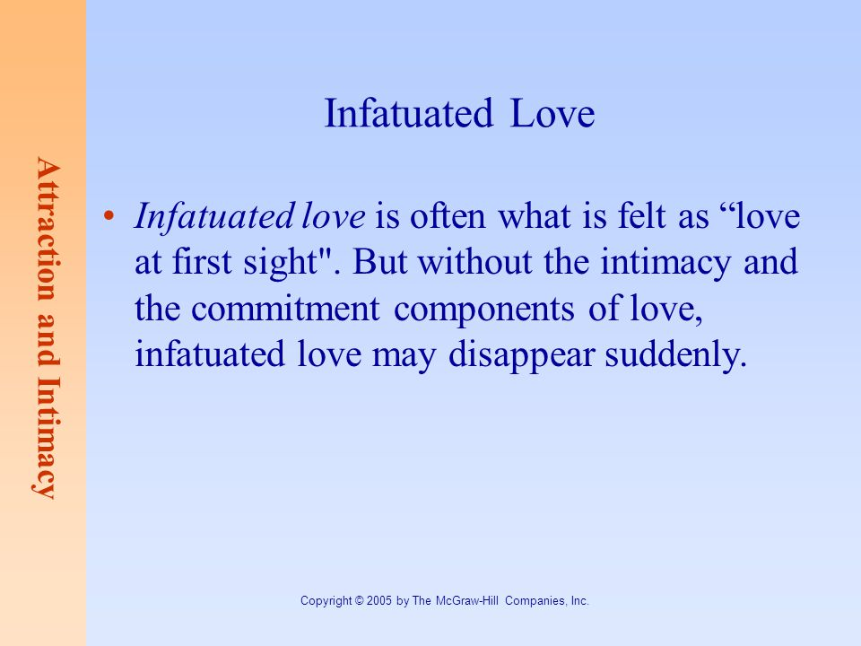 Attraction and Intimacy Copyright © 2005 by The McGraw-Hill Companies, Inc. Infatuated Love Infatuated love is often what is felt as love at first sig