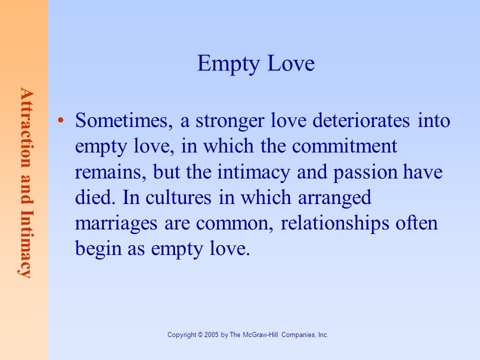 Attraction and Intimacy Copyright © 2005 by The McGraw-Hill Companies, Inc. Empty Love Sometimes, a stronger love deteriorates into empty love, in whi