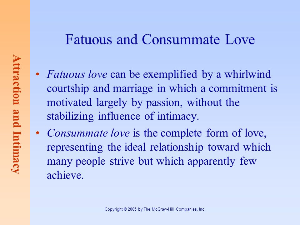 Attraction and Intimacy Copyright © 2005 by The McGraw-Hill Companies, Inc. Fatuous and Consummate Love Fatuous love can be exemplified by a whirlwind