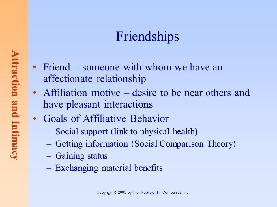 Attraction and Intimacy Copyright © 2005 by The McGraw-Hill Companies, Inc. Friendships Friend – someone with whom we have an affectionate relationshi