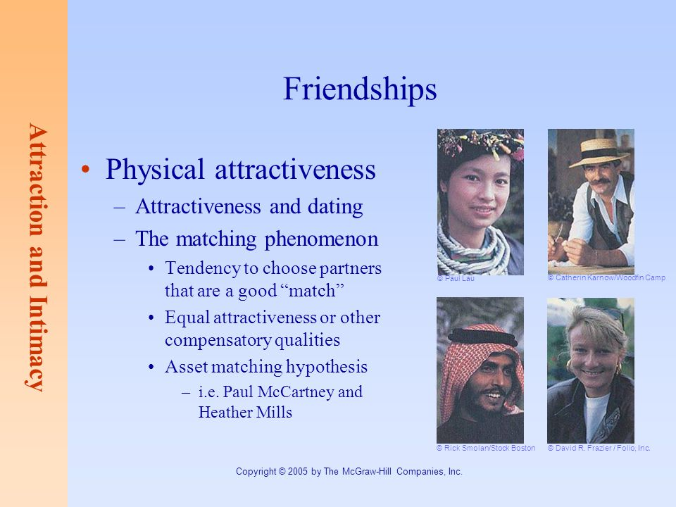 Attraction and Intimacy Copyright © 2005 by The McGraw-Hill Companies, Inc. Friendships Physical attractiveness –Attractiveness and dating –The matchi