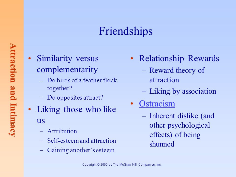 Attraction and Intimacy Copyright © 2005 by The McGraw-Hill Companies, Inc. Friendships Similarity versus complementarity –Do birds of a feather flock