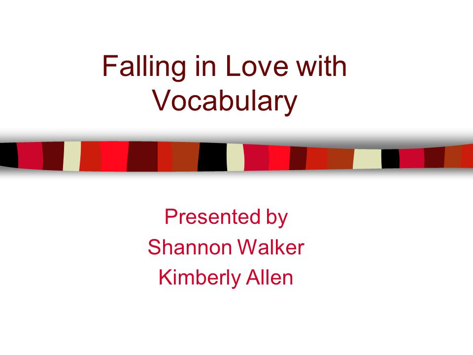 Falling in Love with Vocabulary Presented by Shannon Walker Kimberly Allen
