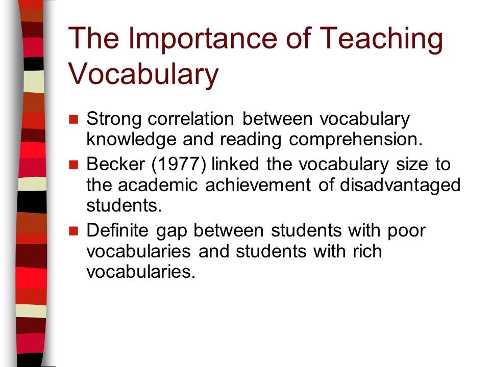 The Importance of Teaching Vocabulary Strong correlation between vocabulary knowledge and reading comprehension. Becker (1977) linked the vocabulary s