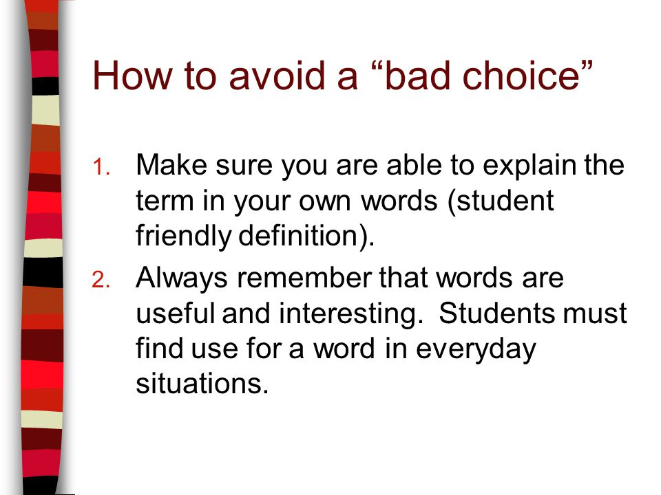 How to avoid a bad choice 1. Make sure you are able to explain the term in your own words (student friendly definition). 2. Always remember that words