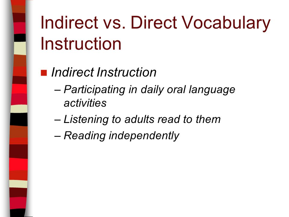 Indirect vs. Direct Vocabulary Instruction Indirect Instruction –Participating in daily oral language activities –Listening to adults read to them –Re