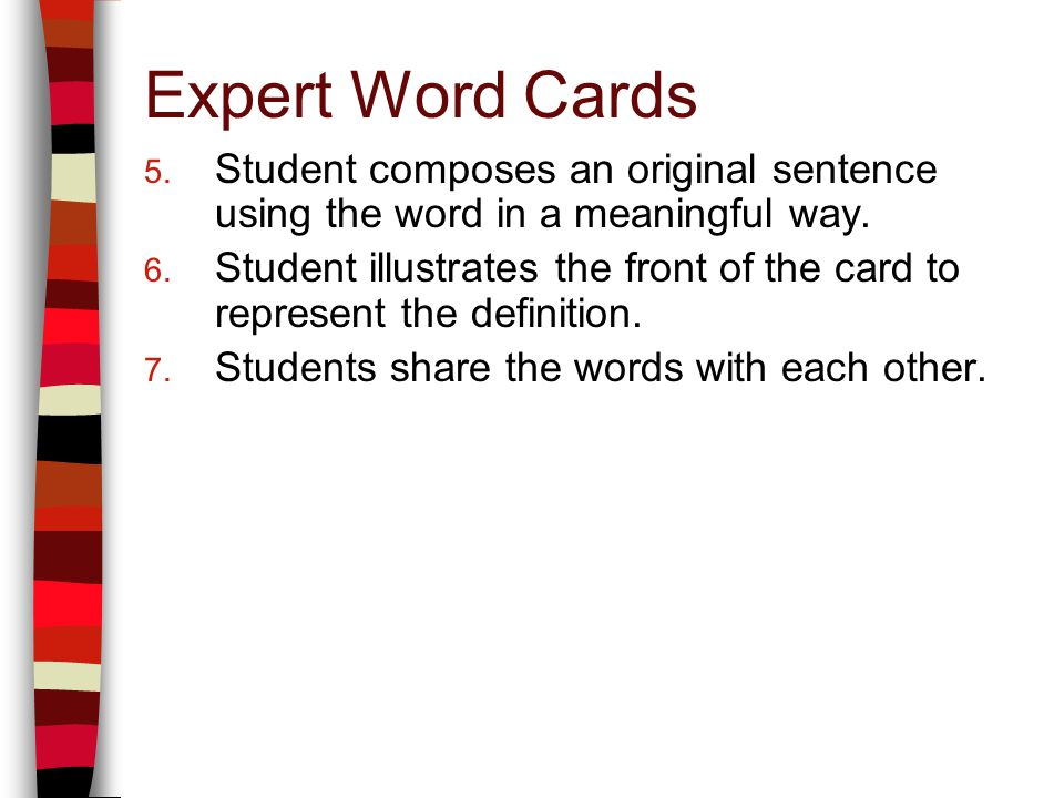 Expert Word Cards 5. Student composes an original sentence using the word in a meaningful way. 6. Student illustrates the front of the card to represe