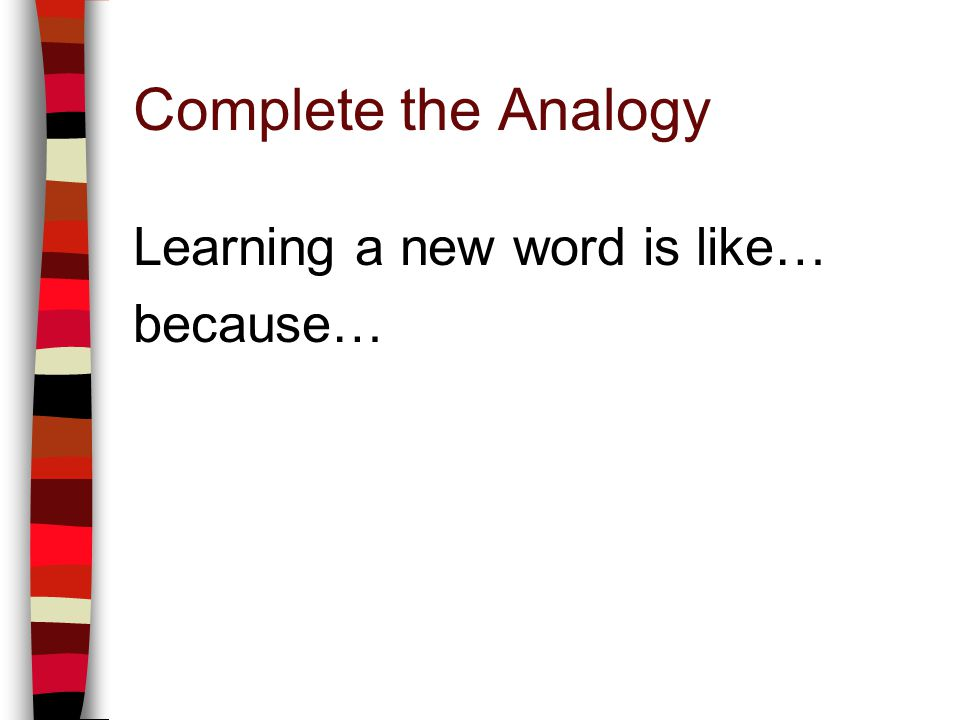 Complete the Analogy Learning a new word is like… because…
