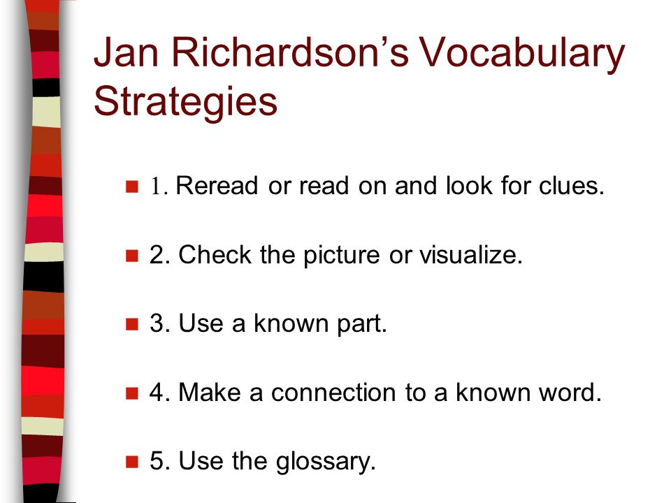 Jan Richardsons Vocabulary Strategies 1. Reread or read on and look for clues. 2. Check the picture or visualize. 3. Use a known part. 4. Make a conne