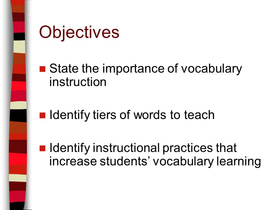 Objectives State the importance of vocabulary instruction Identify tiers of words to teach Identify instructional practices that increase students voc