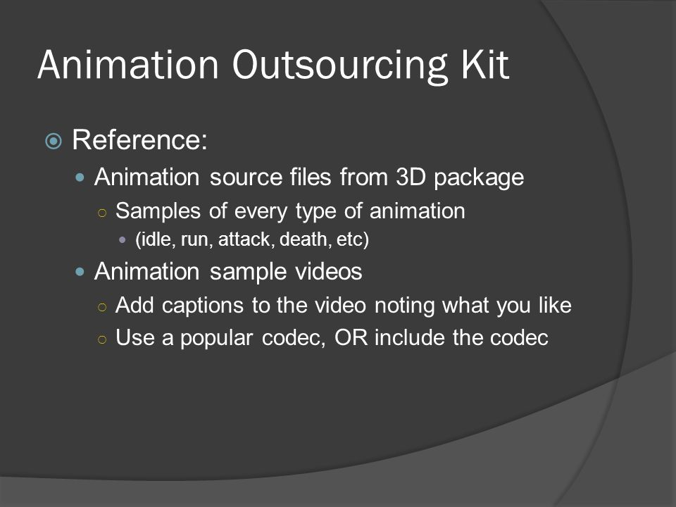 Animation Outsourcing Kit Reference: Animation source files from 3D package Samples of every type of animation (idle, run, attack, death, etc) Animation sample videos Add captions to the video noting what you like Use a popular codec, OR include the codec