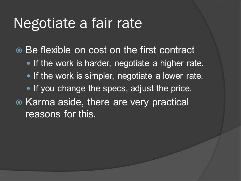 Negotiate a fair rate Be flexible on cost on the first contract If the work is harder, negotiate a higher rate.