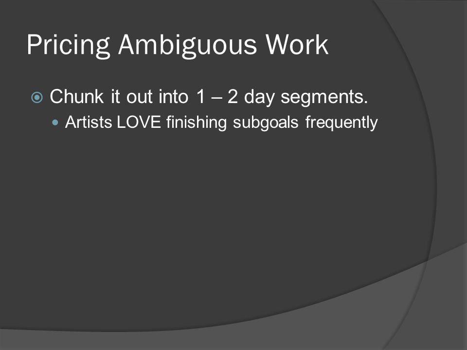 Pricing Ambiguous Work Chunk it out into 1 – 2 day segments.