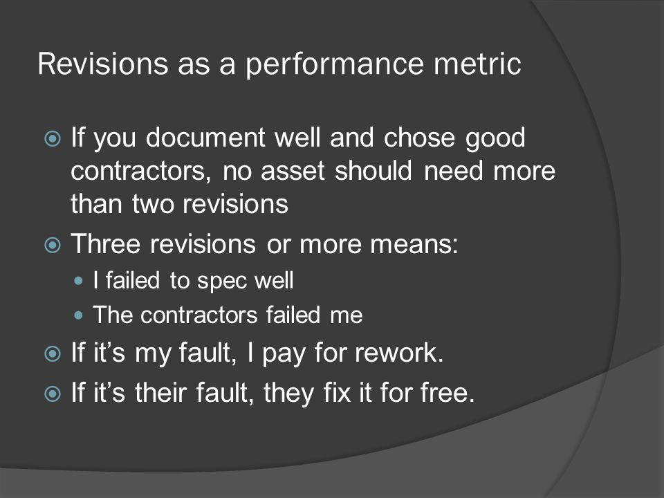 Revisions as a performance metric If you document well and chose good contractors, no asset should need more than two revisions Three revisions or more means: I failed to spec well The contractors failed me If its my fault, I pay for rework.