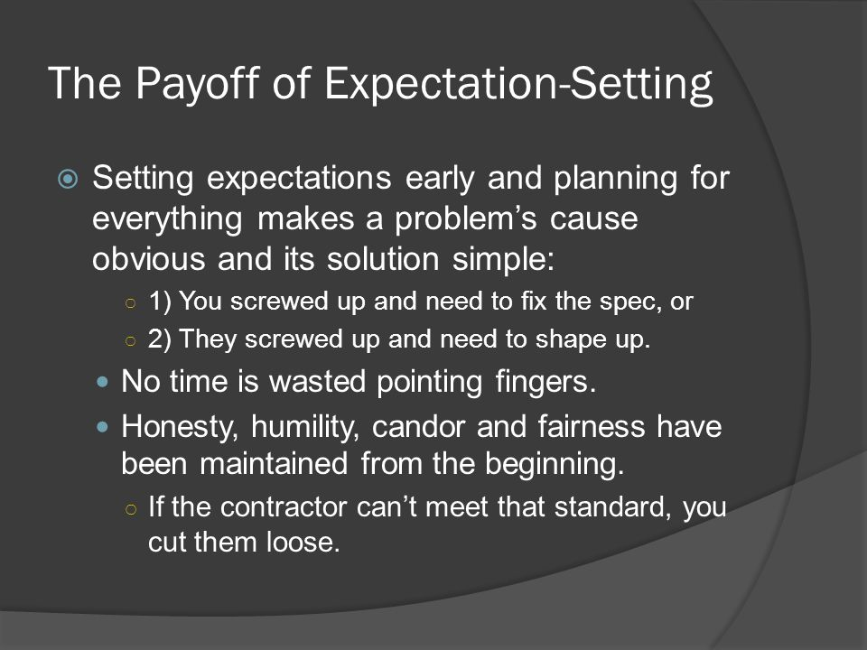 The Payoff of Expectation-Setting Setting expectations early and planning for everything makes a problems cause obvious and its solution simple: 1) You screwed up and need to fix the spec, or 2) They screwed up and need to shape up.