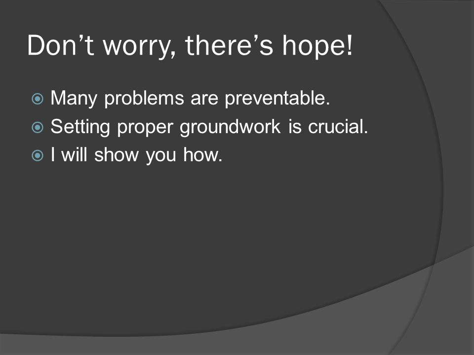 Dont worry, theres hope. Many problems are preventable.