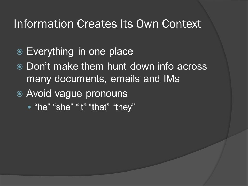 Information Creates Its Own Context Everything in one place Dont make them hunt down info across many documents,  s and IMs Avoid vague pronouns he she it that they