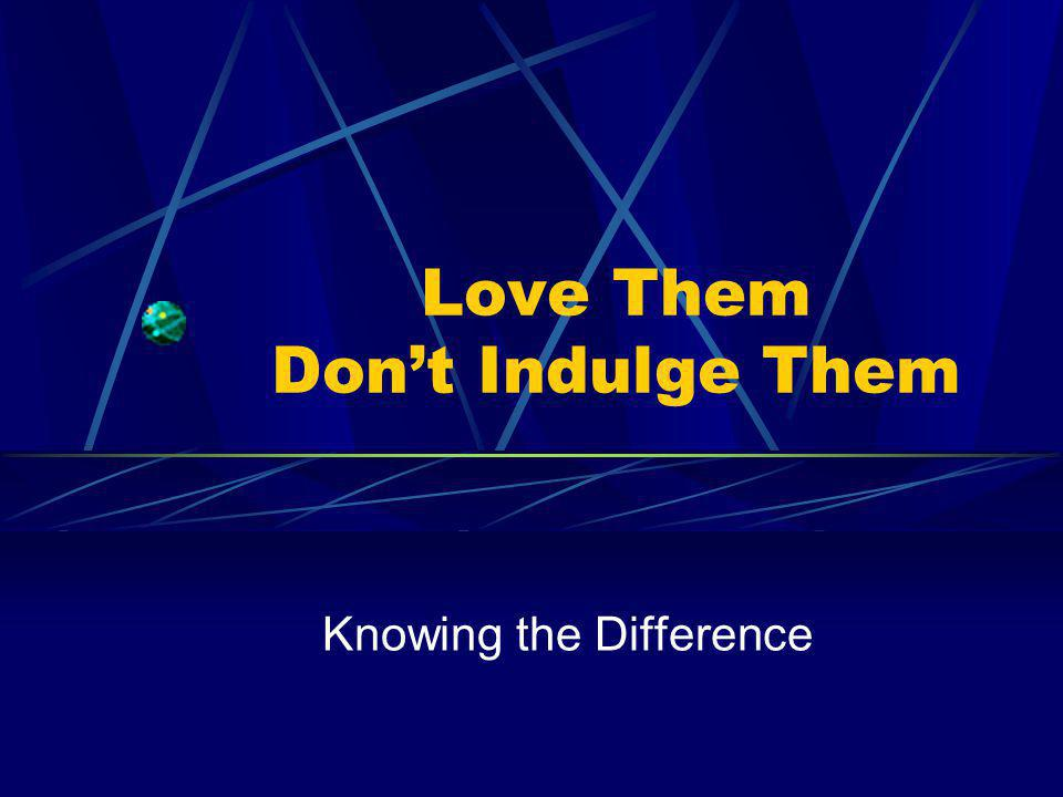 Love Them Dont Indulge Them Knowing the Difference