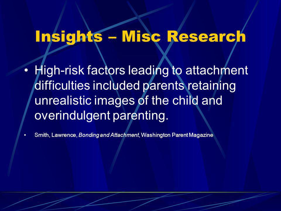 Insights – Misc Research High-risk factors leading to attachment difficulties included parents retaining unrealistic images of the child and overindul