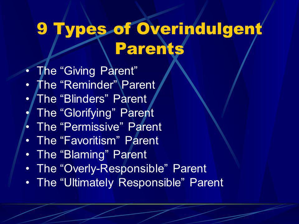 9 Types of Overindulgent Parents The Giving Parent The Reminder Parent The Blinders Parent The Glorifying Parent The Permissive Parent The Favoritism