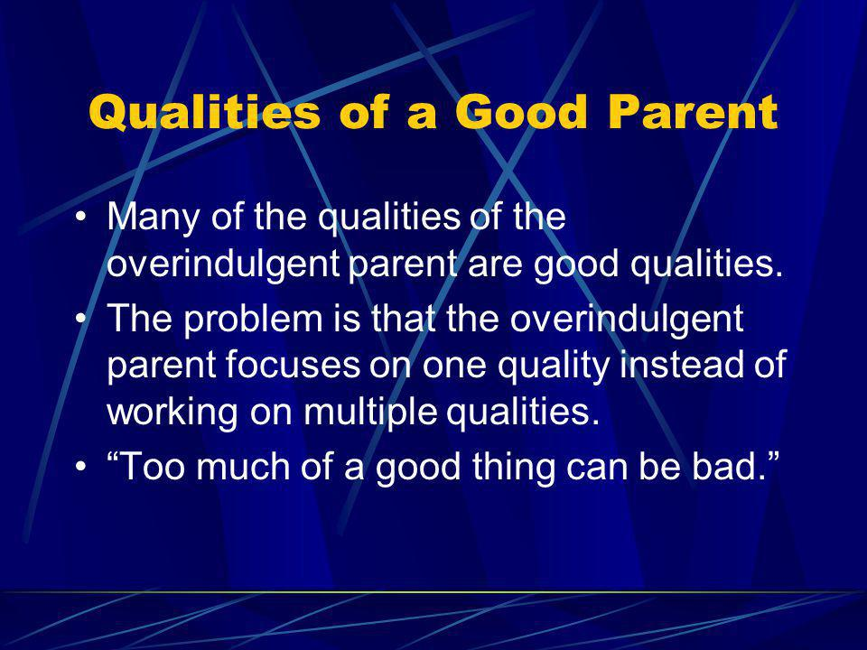 Qualities of a Good Parent Many of the qualities of the overindulgent parent are good qualities. The problem is that the overindulgent parent focuses