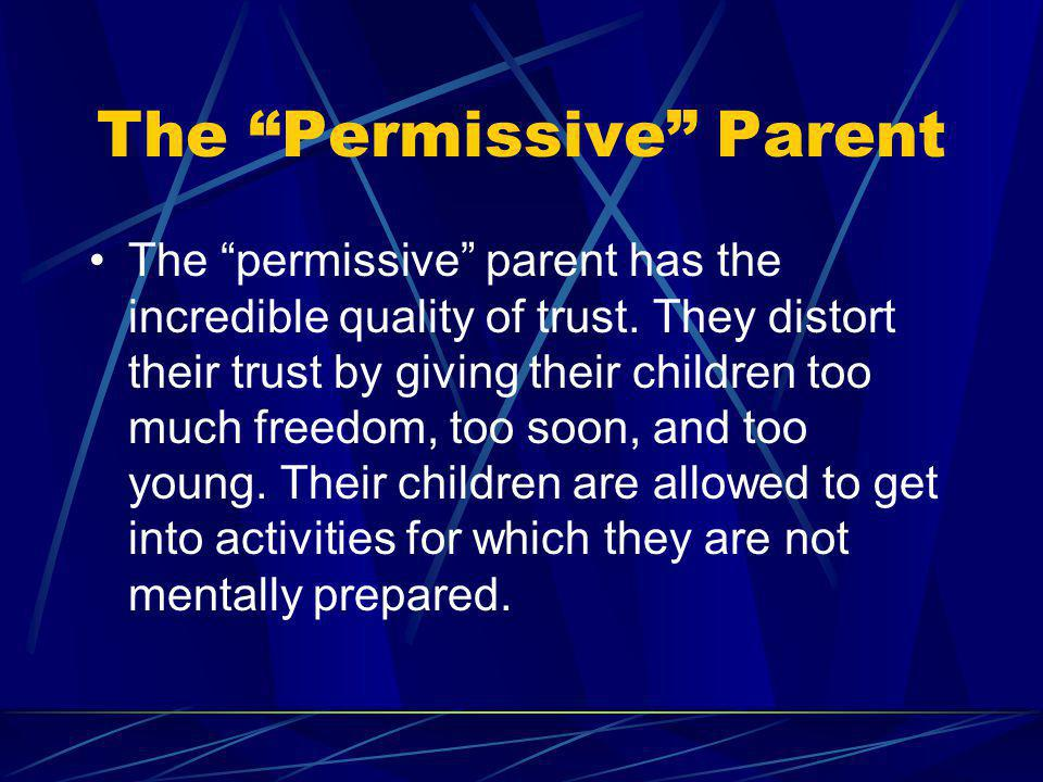 The Permissive Parent The permissive parent has the incredible quality of trust. They distort their trust by giving their children too much freedom, t