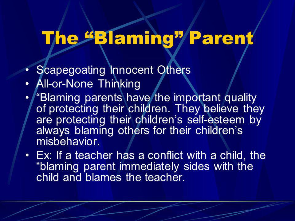 The Blaming Parent Scapegoating Innocent Others All-or-None Thinking Blaming parents have the important quality of protecting their children. They bel