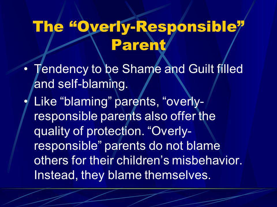 The Overly-Responsible Parent Tendency to be Shame and Guilt filled and self-blaming. Like blaming parents, overly- responsible parents also offer the