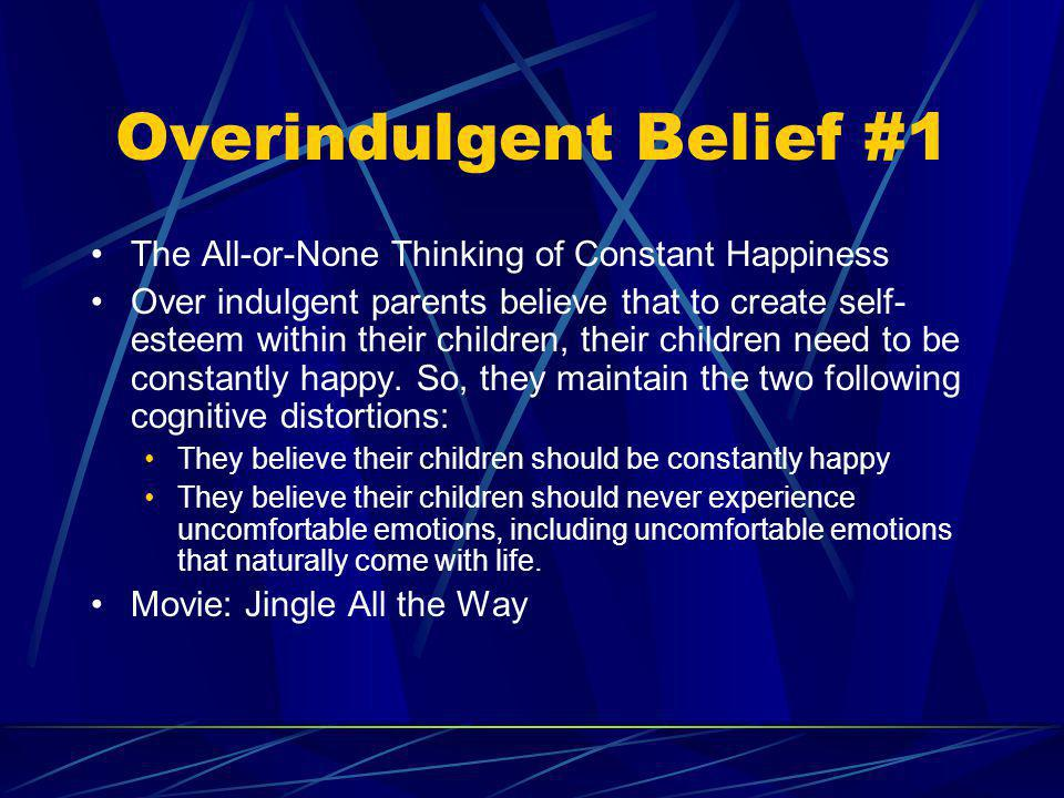 Overindulgent Belief #1 The All-or-None Thinking of Constant Happiness Over indulgent parents believe that to create self- esteem within their childre