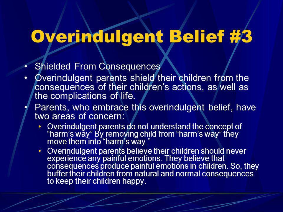 Overindulgent Belief #3 Shielded From Consequences Overindulgent parents shield their children from the consequences of their childrens actions, as we