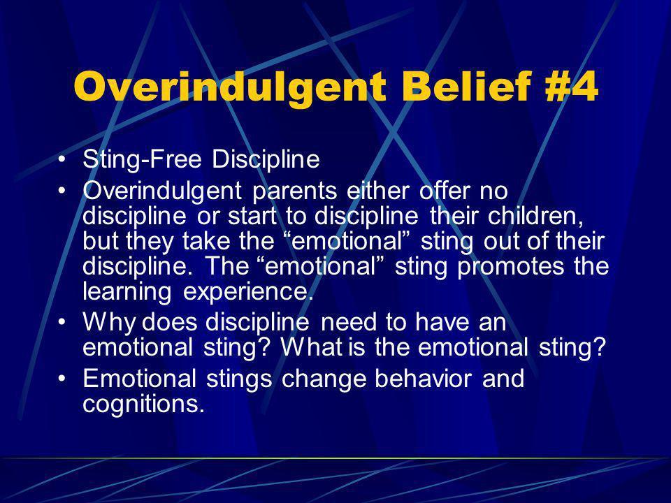 Overindulgent Belief #4 Sting-Free Discipline Overindulgent parents either offer no discipline or start to discipline their children, but they take th
