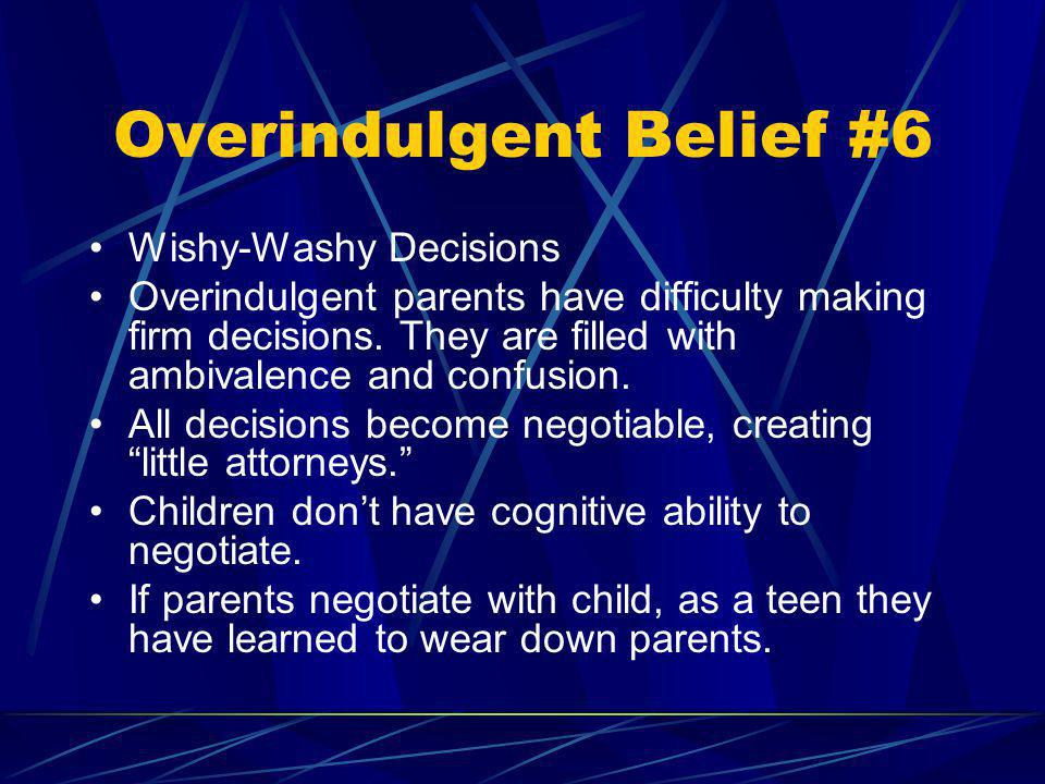 Overindulgent Belief #6 Wishy-Washy Decisions Overindulgent parents have difficulty making firm decisions. They are filled with ambivalence and confus