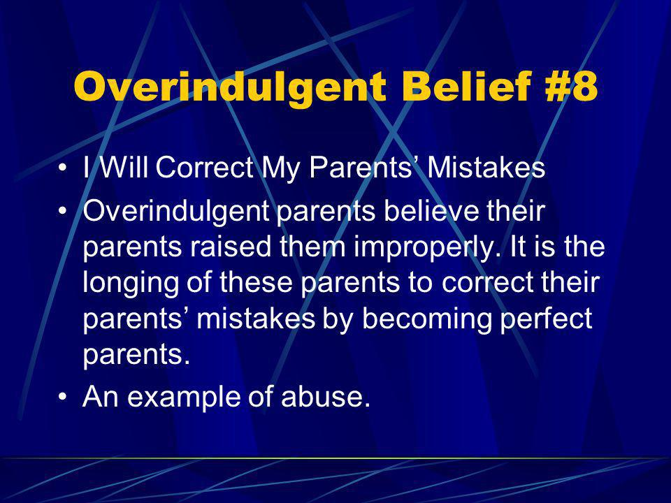 Overindulgent Belief #8 I Will Correct My Parents Mistakes Overindulgent parents believe their parents raised them improperly. It is the longing of th