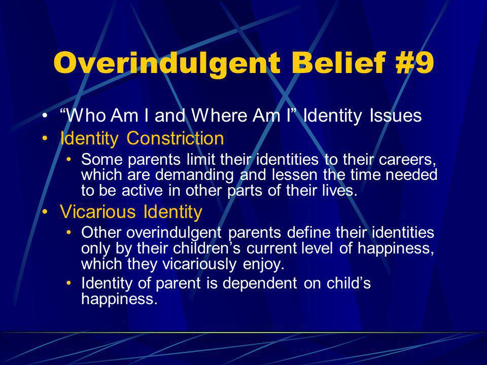 Overindulgent Belief #9 Who Am I and Where Am I Identity Issues Identity Constriction Some parents limit their identities to their careers, which are